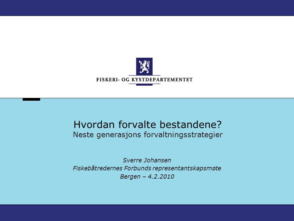Hvordan forvalte bestandene? Neste generasjons forvaltningsstrategier Sverre Johansen Fiskebåtredernes Forbunds representantskapsmøte Bergen – 4.2.201