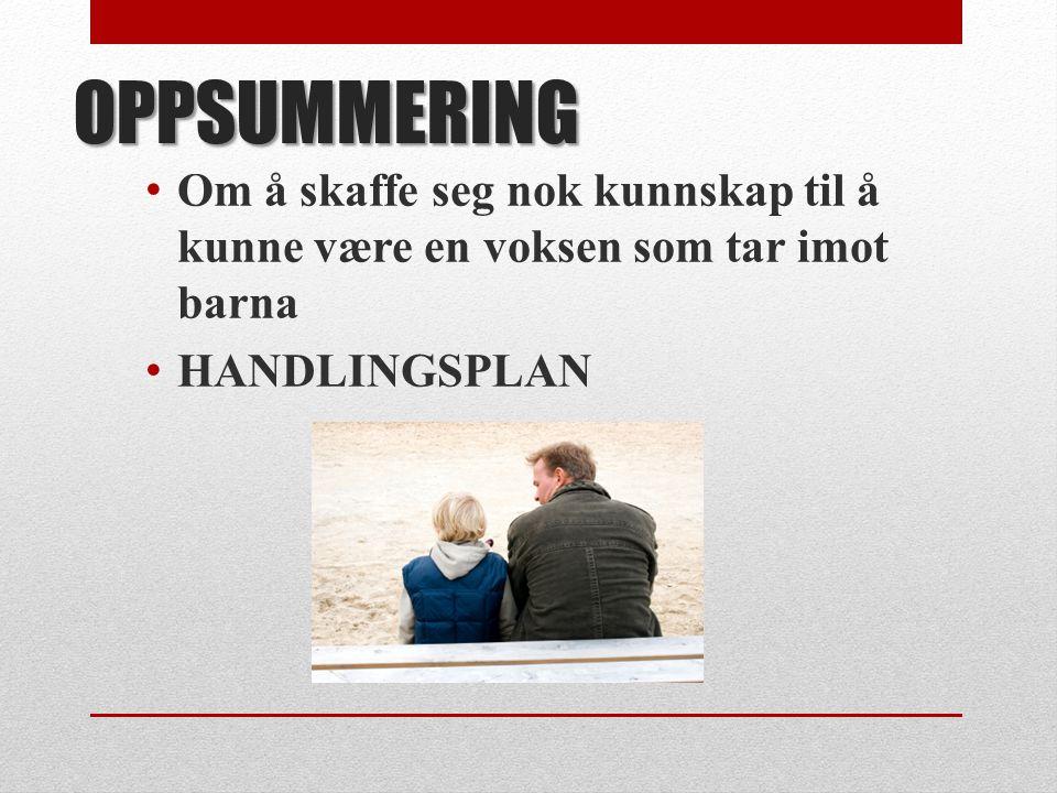 OPPSUMMERING • Om å skaffe seg nok kunnskap til å kunne være en voksen som tar imot barna • HANDLINGSPLAN