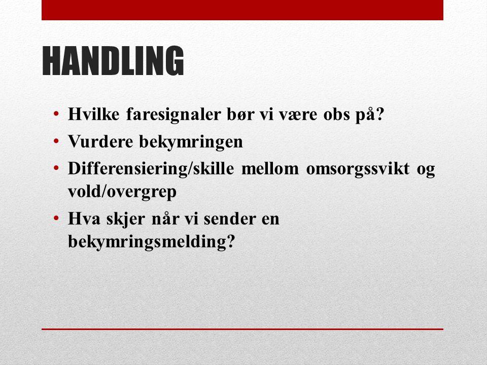 HANDLING • Hvilke faresignaler bør vi være obs på? • Vurdere bekymringen • Differensiering/skille mellom omsorgssvikt og vold/overgrep • Hva skjer når