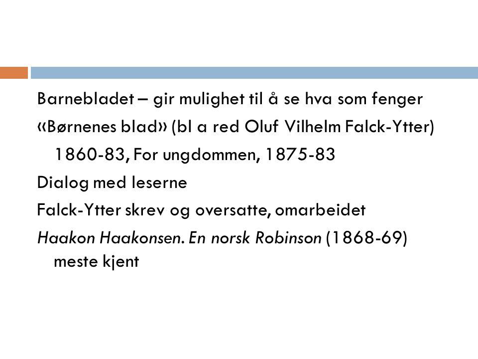 Barnebladet – gir mulighet til å se hva som fenger «Børnenes blad» (bl a red Oluf Vilhelm Falck-Ytter) 1860-83, For ungdommen, 1875-83 Dialog med lese