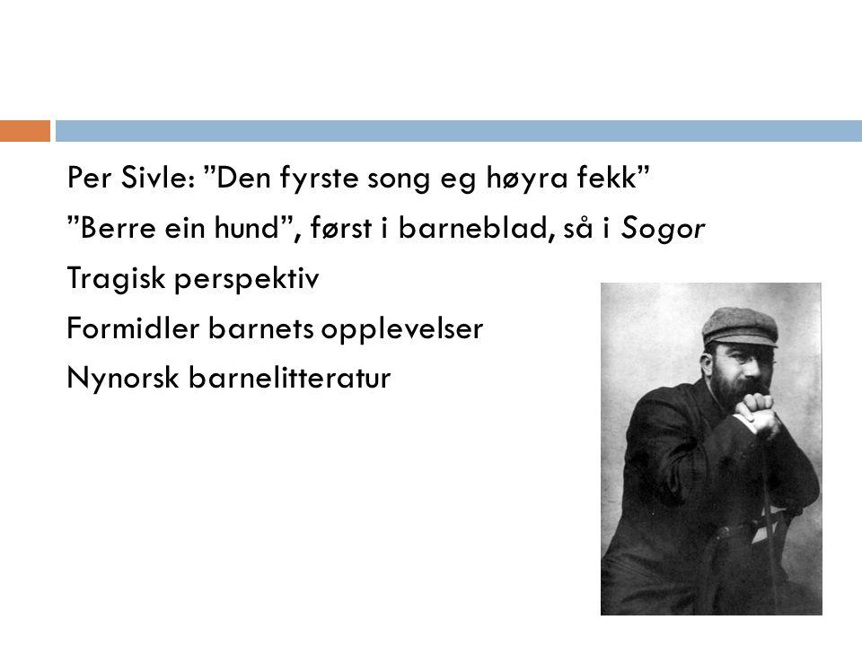 """Per Sivle: """"Den fyrste song eg høyra fekk"""" """"Berre ein hund"""", først i barneblad, så i Sogor Tragisk perspektiv Formidler barnets opplevelser Nynorsk ba"""
