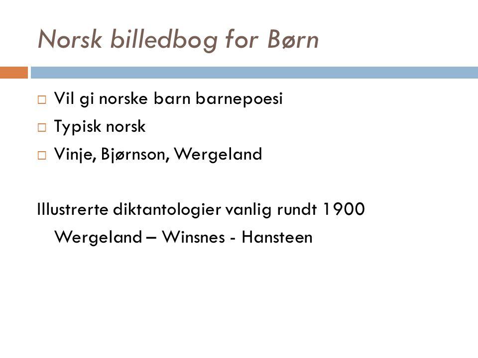 Norsk billedbog for Børn  Vil gi norske barn barnepoesi  Typisk norsk  Vinje, Bjørnson, Wergeland Illustrerte diktantologier vanlig rundt 1900 Werg