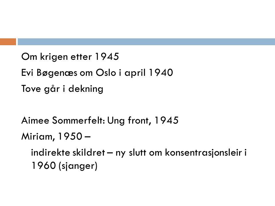 Om krigen etter 1945 Evi Bøgenæs om Oslo i april 1940 Tove går i dekning Aimee Sommerfelt: Ung front, 1945 Miriam, 1950 – indirekte skildret – ny slut