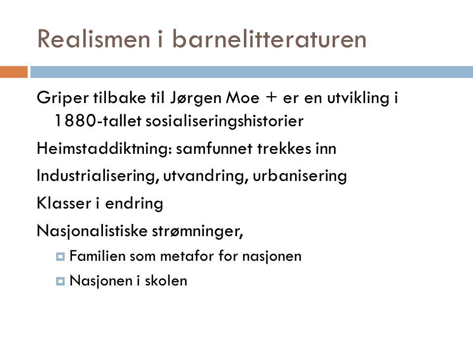 Realismen i barnelitteraturen Griper tilbake til Jørgen Moe + er en utvikling i 1880-tallet sosialiseringshistorier Heimstaddiktning: samfunnet trekke