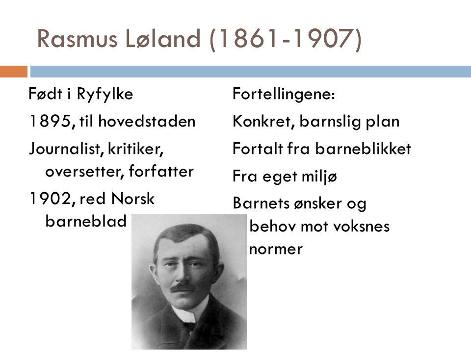 Rasmus Løland (1861-1907) Født i Ryfylke 1895, til hovedstaden Journalist, kritiker, oversetter, forfatter 1902, red Norsk barneblad Fortellingene: Ko