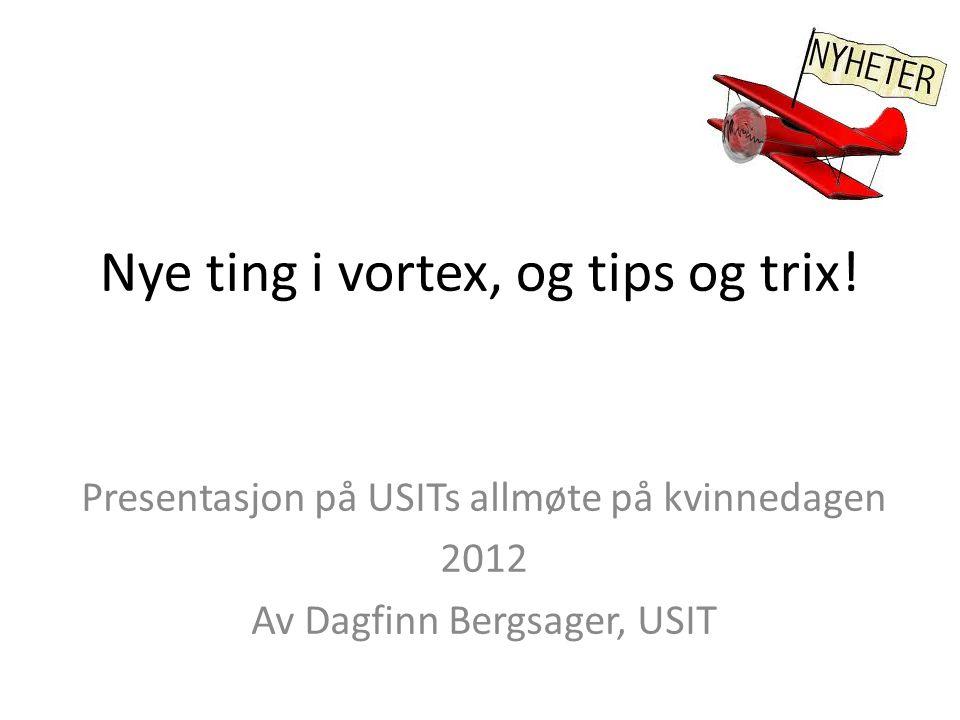 Oppsummering av ny funksjonalitet i de siste versjoner av Vortex • http://www.uio.no/tjenester/it/web/vortex/aktuelt/versjoner/v3.2/ http://www.uio.no/tjenester/it/web/vortex/aktuelt/versjoner/v3.2/ • http://www.uio.no/tjenester/it/web/vortex/aktuelt/versjoner/v3.3/ http://www.uio.no/tjenester/it/web/vortex/aktuelt/versjoner/v3.3/ • http://www.uio.no/tjenester/it/web/vortex/aktuelt/versjoner/v3.4/ http://www.uio.no/tjenester/it/web/vortex/aktuelt/versjoner/v3.4/