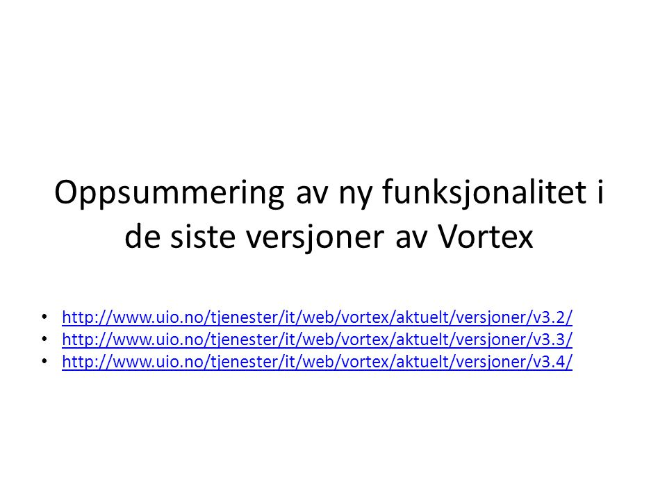 Oppsummering av ny funksjonalitet i de siste versjoner av Vortex • http://www.uio.no/tjenester/it/web/vortex/aktuelt/versjoner/v3.2/ http://www.uio.no