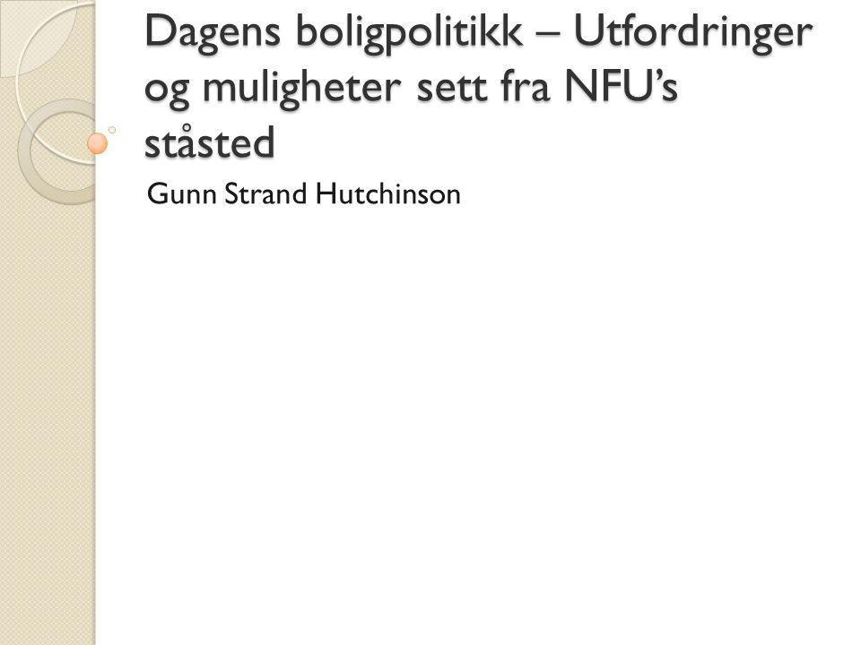 Dagens boligpolitikk – Utfordringer og muligheter sett fra NFU's ståsted Gunn Strand Hutchinson