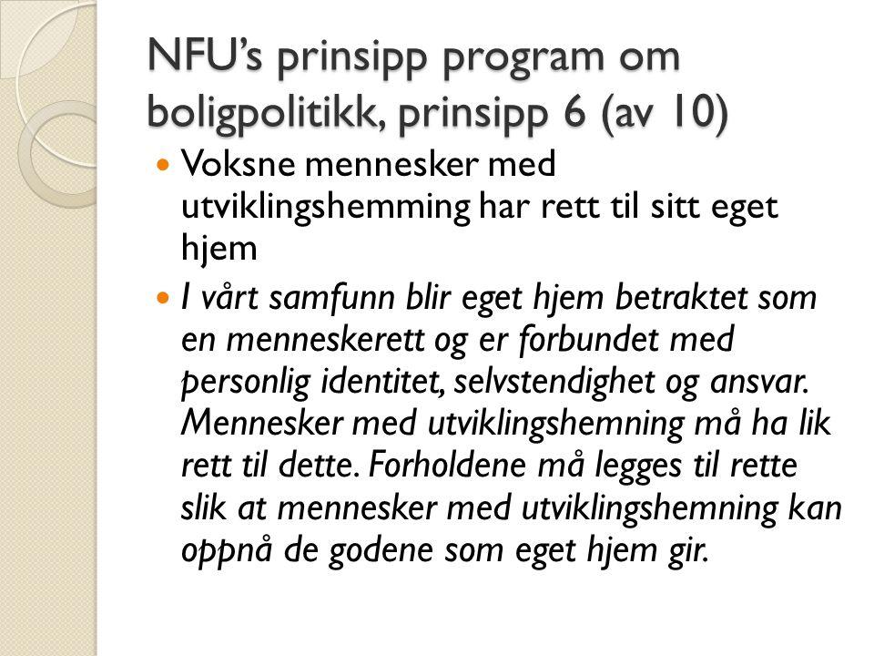 NFU's prinsipp program om boligpolitikk, prinsipp 6 (av 10)  Voksne mennesker med utviklingshemming har rett til sitt eget hjem  I vårt samfunn blir eget hjem betraktet som en menneskerett og er forbundet med personlig identitet, selvstendighet og ansvar.