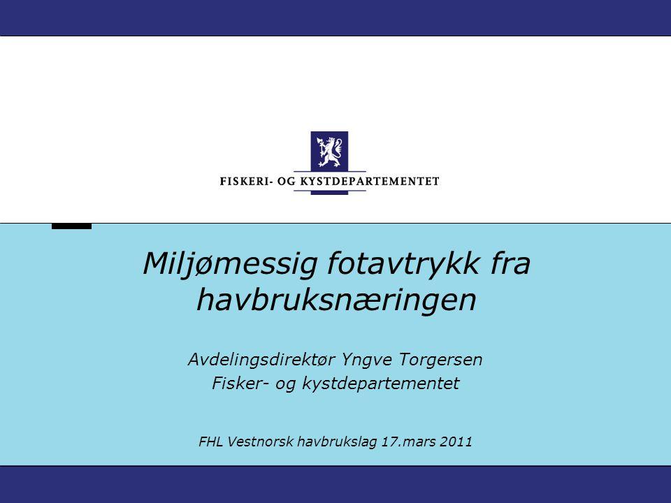 Miljømessig fotavtrykk fra havbruksnæringen Avdelingsdirektør Yngve Torgersen Fisker- og kystdepartementet FHL Vestnorsk havbrukslag 17.mars 2011