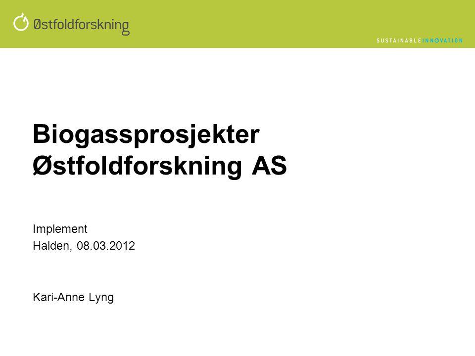 Biogassprosjekter Østfoldforskning AS Implement Halden, 08.03.2012 Kari-Anne Lyng
