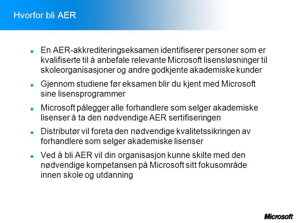 Hvorfor bli AER  En AER-akkrediteringseksamen identifiserer personer som er kvalifiserte til å anbefale relevante Microsoft lisensløsninger til skoleorganisasjoner og andre godkjente akademiske kunder  Gjennom studiene før eksamen blir du kjent med Microsoft sine lisensprogrammer  Microsoft pålegger alle forhandlere som selger akademiske lisenser å ta den nødvendige AER sertifiseringen  Distributør vil foreta den nødvendige kvalitetssikringen av forhandlere som selger akademiske lisenser  Ved å bli AER vil din organisasjon kunne skilte med den nødvendige kompetansen på Microsoft sitt fokusområde innen skole og utdanning