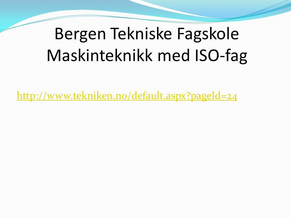 Bergen Tekniske Fagskole Maskinteknikk med ISO-fag http://www.tekniken.no/default.aspx?pageId=24