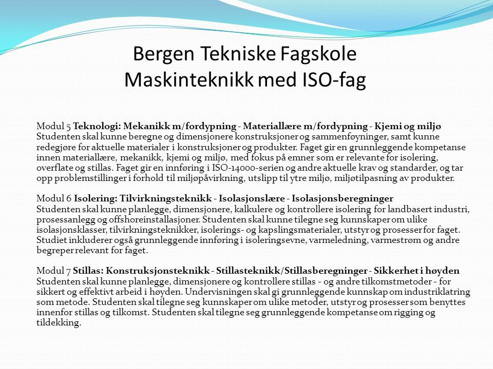 Bergen Tekniske Fagskole Maskinteknikk med ISO-fag Modul 5 Teknologi: Mekanikk m/fordypning - Materiallære m/fordypning - Kjemi og miljø Studenten skal kunne beregne og dimensjonere konstruksjoner og sammenføyninger, samt kunne redegjøre for aktuelle materialer i konstruksjoner og produkter.