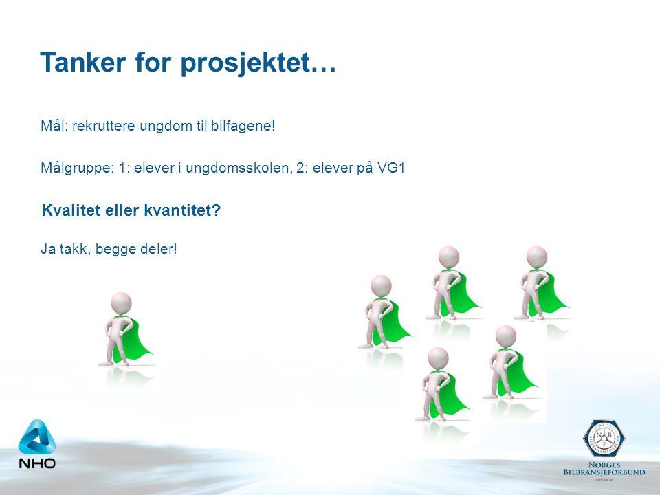 Tanker for prosjektet… Mål: rekruttere ungdom til bilfagene! Målgruppe: 1: elever i ungdomsskolen, 2: elever på VG1 Ja takk, begge deler! Kvalitet ell