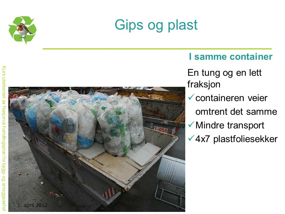 Kurs utarbeidet av Nasjonal handlingsplan for bygg- og anleggsavfall Gips og plast I samme container En tung og en lett fraksjon  containeren veier o