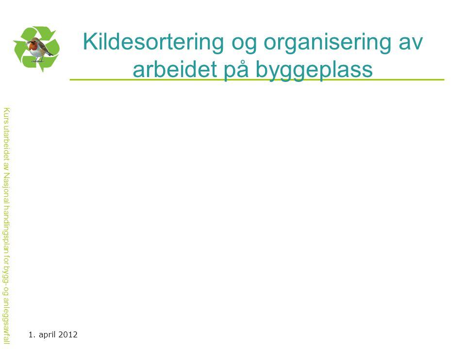 Kurs utarbeidet av Nasjonal handlingsplan for bygg- og anleggsavfall Kildesortering og organisering av arbeidet på byggeplass 1. april 2012