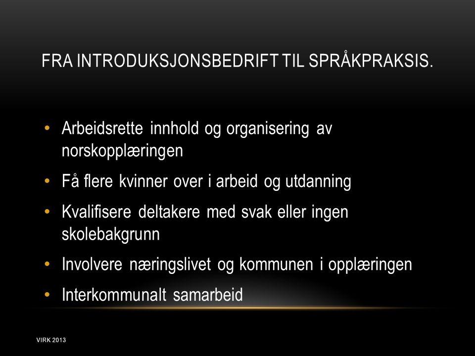FRA INTRODUKSJONSBEDRIFT TIL SPRÅKPRAKSIS. • Arbeidsrette innhold og organisering av norskopplæringen • Få flere kvinner over i arbeid og utdanning •