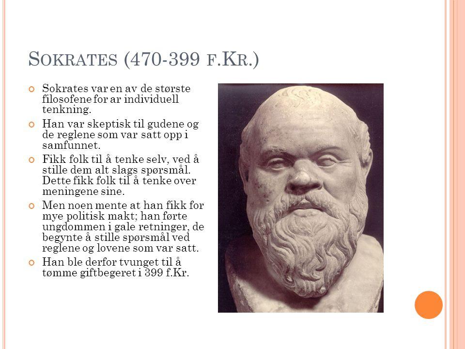 S OKRATES (470-399 F.K R.) Sokrates var en av de største filosofene for ar individuell tenkning. Han var skeptisk til gudene og de reglene som var sat