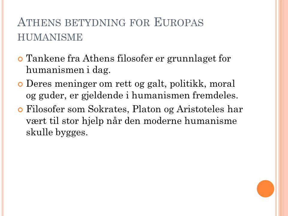 A THENS BETYDNING FOR E UROPAS HUMANISME Tankene fra Athens filosofer er grunnlaget for humanismen i dag. Deres meninger om rett og galt, politikk, mo
