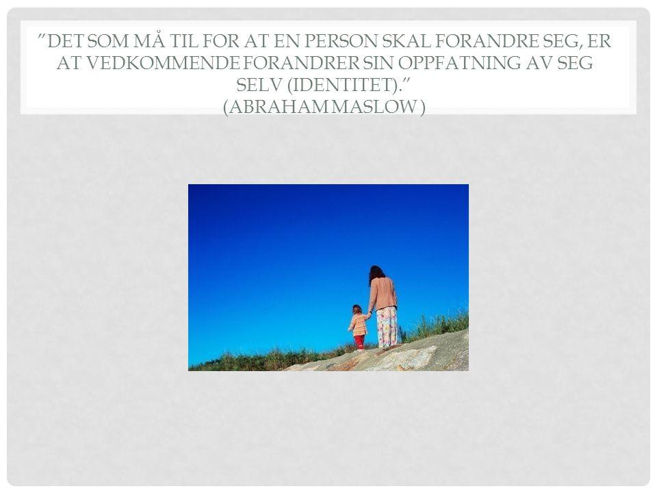 DET SOM MÅ TIL FOR AT EN PERSON SKAL FORANDRE SEG, ER AT VEDKOMMENDE FORANDRER SIN OPPFATNING AV SEG SELV (IDENTITET). (ABRAHAM MASLOW )