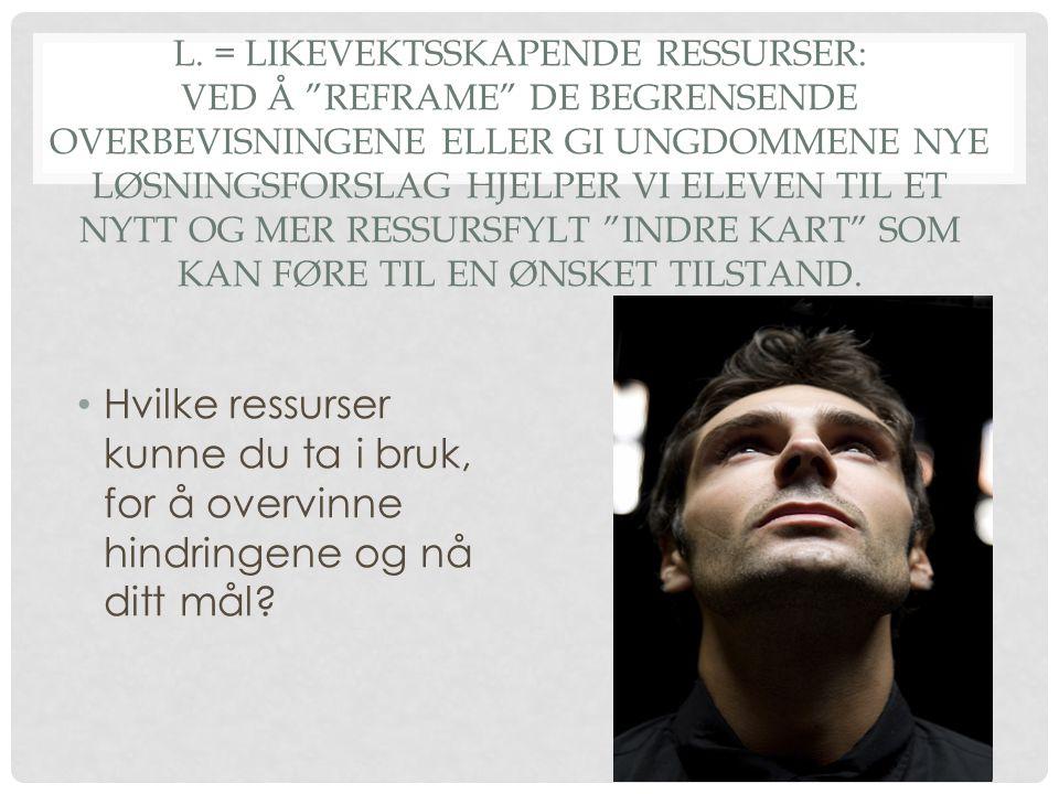 """L. = LIKEVEKTSSKAPENDE RESSURSER: VED Å """"REFRAME"""" DE BEGRENSENDE OVERBEVISNINGENE ELLER GI UNGDOMMENE NYE LØSNINGSFORSLAG HJELPER VI ELEVEN TIL ET NYT"""