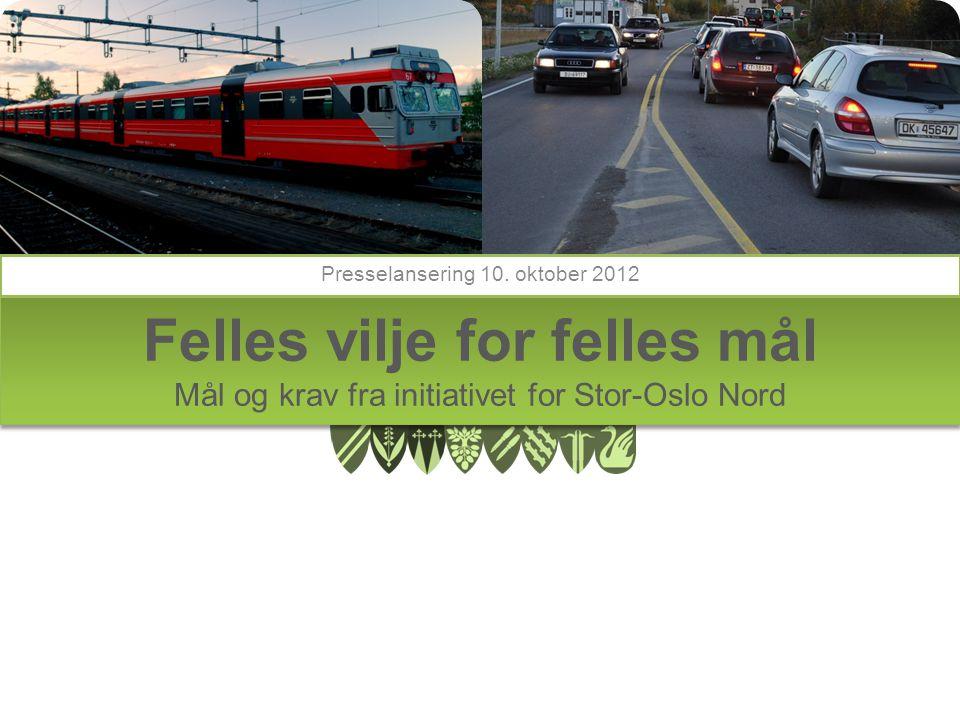 Felles vilje for felles mål Mål og krav fra initiativet for Stor-Oslo Nord Presselansering 10.