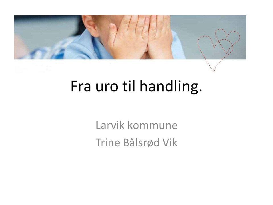 Fra uro til handling. Larvik kommune Trine Bålsrød Vik