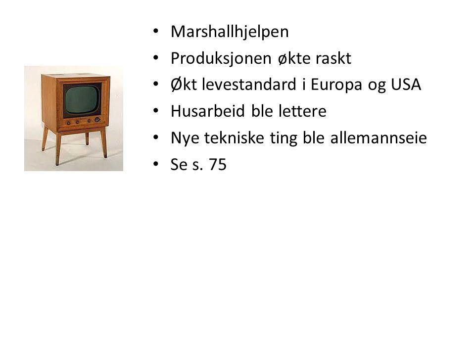 • Marshallhjelpen • Produksjonen økte raskt • Økt levestandard i Europa og USA • Husarbeid ble lettere • Nye tekniske ting ble allemannseie • Se s. 75