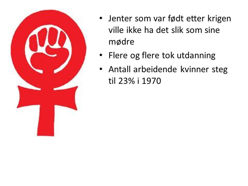 • Jenter som var født etter krigen ville ikke ha det slik som sine mødre • Flere og flere tok utdanning • Antall arbeidende kvinner steg til 23% i 197