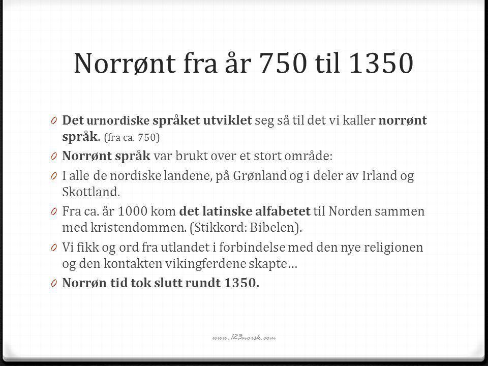 Norrønt fra år 750 til 1350 0 Det urnordiske språket utviklet seg så til det vi kaller norrønt språk. (fra ca. 750) 0 Norrønt språk var brukt over et