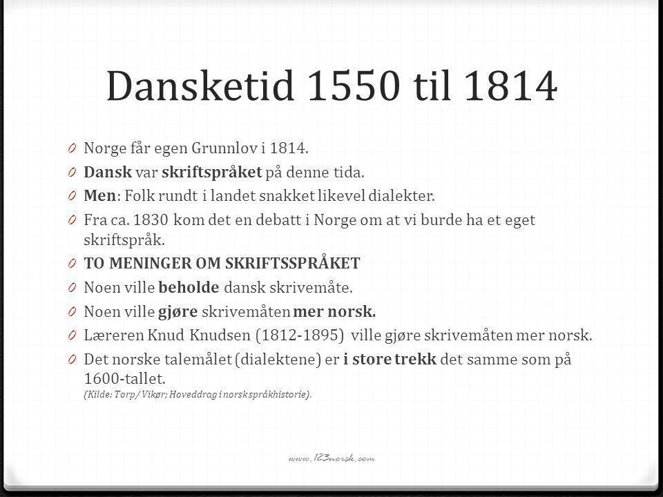 Dansketid 1550 til 1814 0 Norge får egen Grunnlov i 1814. 0 Dansk var skriftspråket på denne tida. 0 Men: Folk rundt i landet snakket likevel dialekte