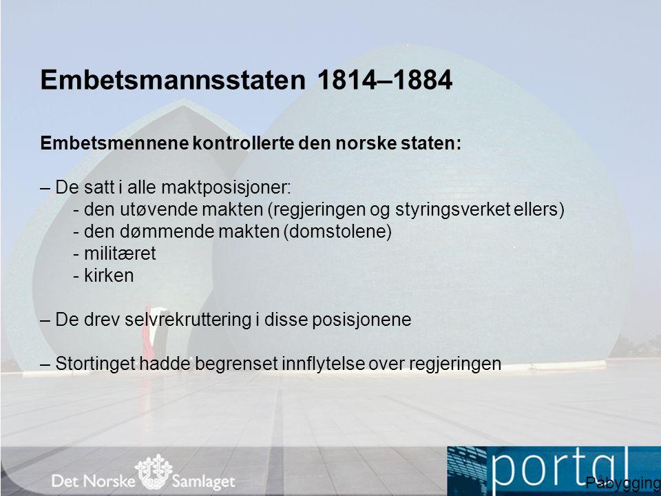 Embetsmannsstaten 1814–1884 Embetsmennene kontrollerte den norske staten: – De satt i alle maktposisjoner: - den utøvende makten (regjeringen og styri