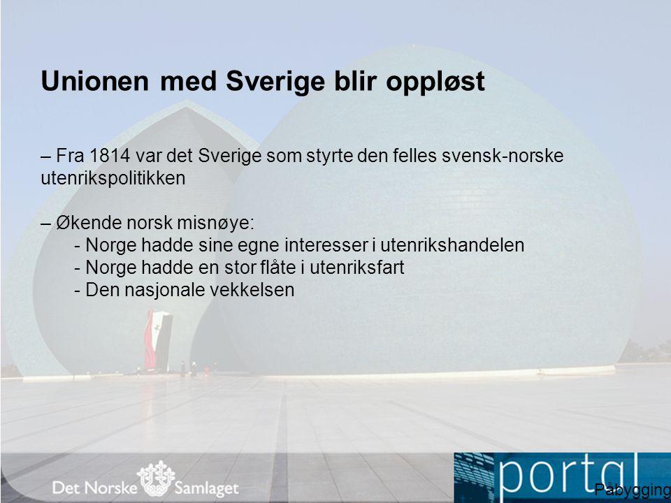 Unionen med Sverige blir oppløst – Fra 1814 var det Sverige som styrte den felles svensk-norske utenrikspolitikken – Økende norsk misnøye: - Norge had