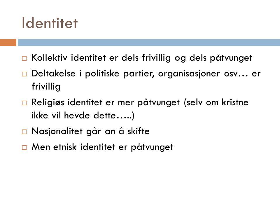 Identitet  Kollektiv identitet er dels frivillig og dels påtvunget  Deltakelse i politiske partier, organisasjoner osv… er frivillig  Religiøs iden