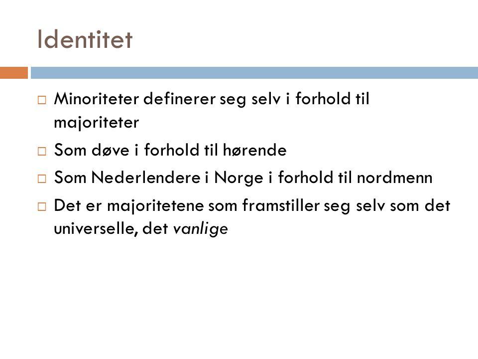 Identitet  Minoriteter definerer seg selv i forhold til majoriteter  Som døve i forhold til hørende  Som Nederlendere i Norge i forhold til nordmen