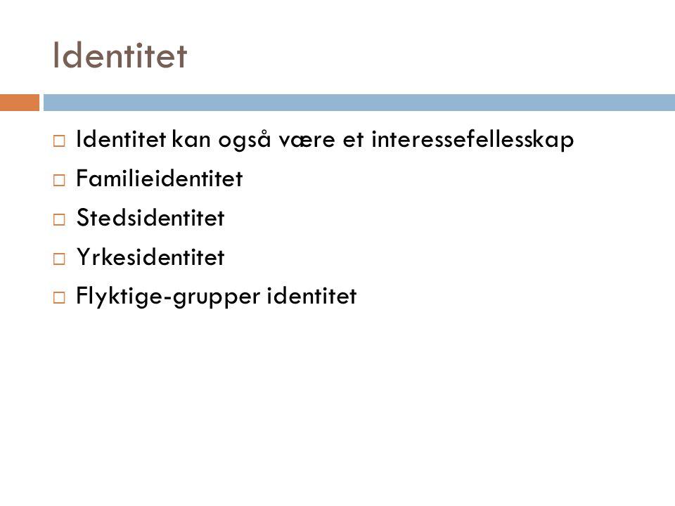 Identitet  Identitet kan også være et interessefellesskap  Familieidentitet  Stedsidentitet  Yrkesidentitet  Flyktige-grupper identitet
