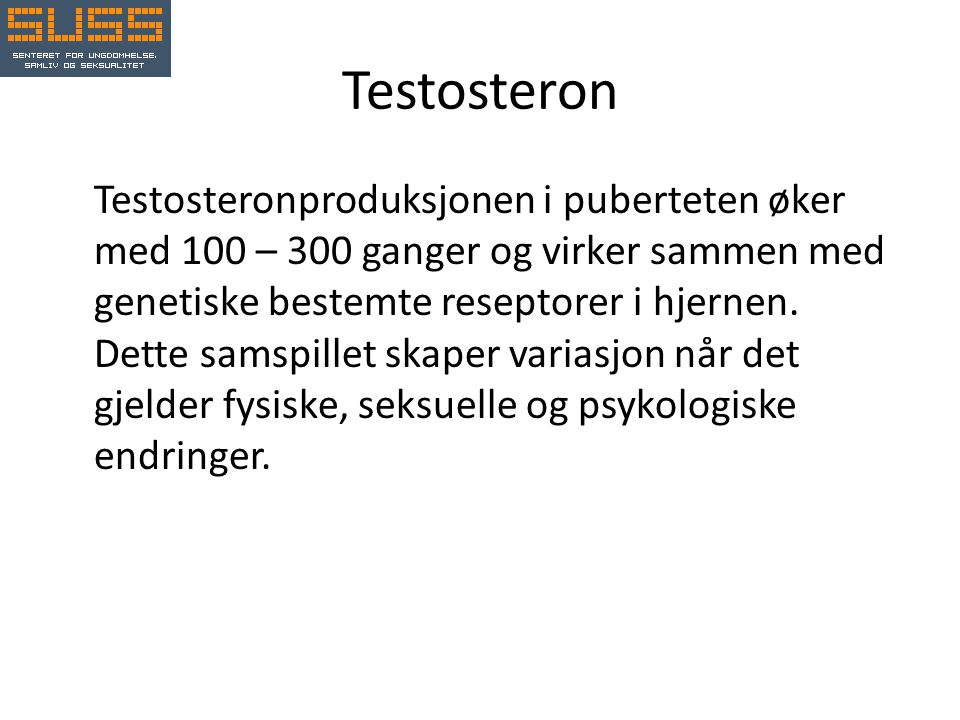 Testosteron Testosteronproduksjonen i puberteten øker med 100 – 300 ganger og virker sammen med genetiske bestemte reseptorer i hjernen.