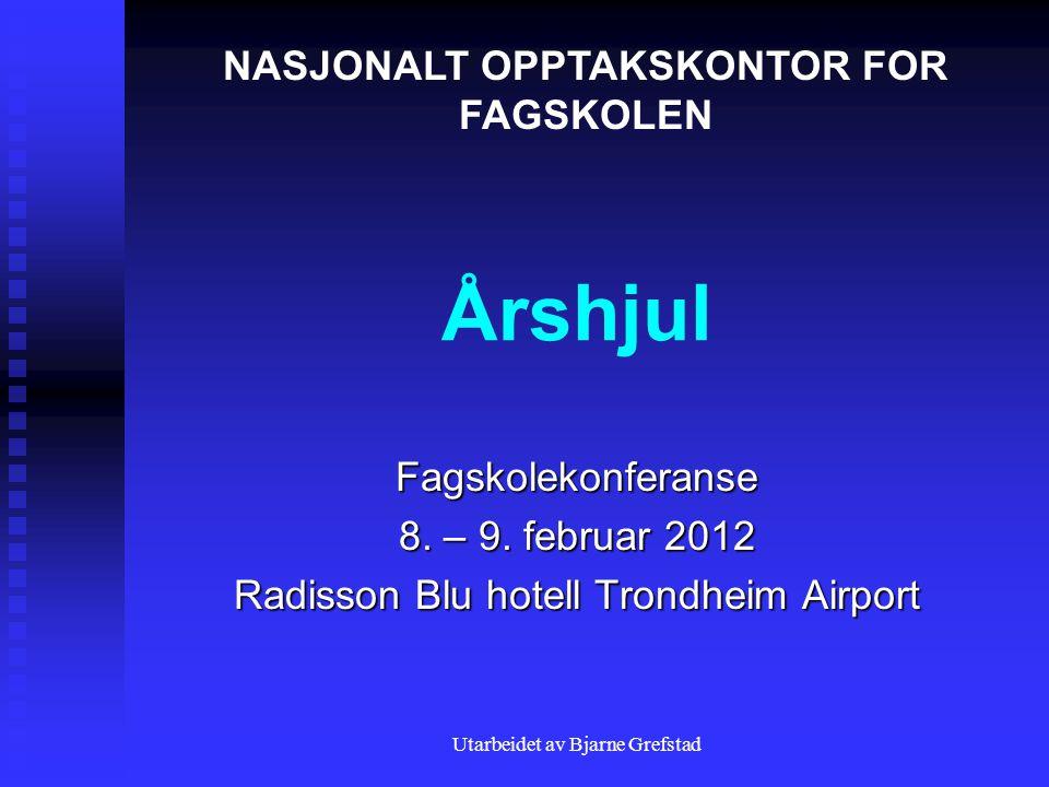 Utarbeidet av Bjarne Grefstad Årshjul Fagskolekonferanse 8. – 9. februar 2012 Radisson Blu hotell Trondheim Airport NASJONALT OPPTAKSKONTOR FOR FAGSKO