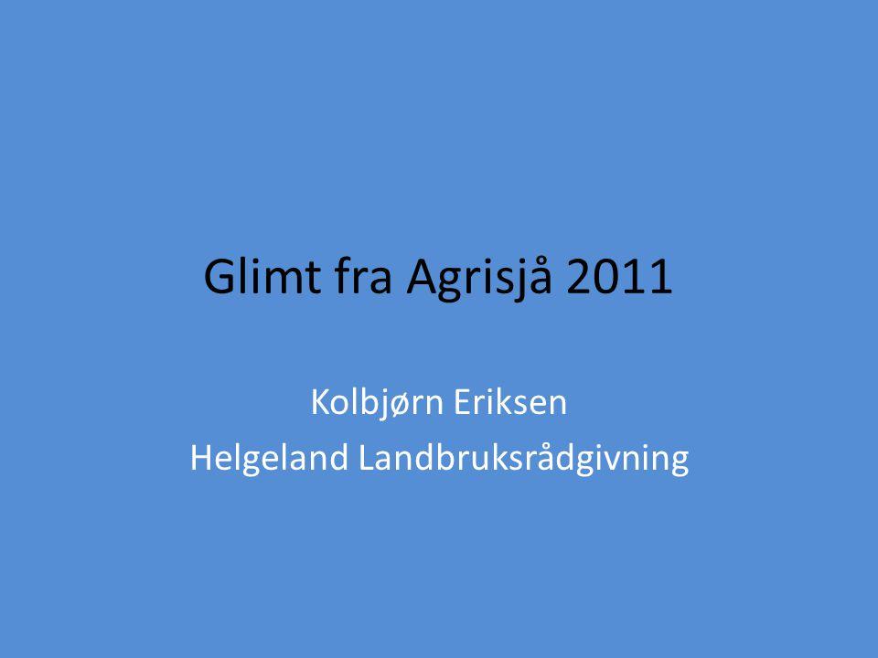 Glimt fra Agrisjå 2011 Kolbjørn Eriksen Helgeland Landbruksrådgivning