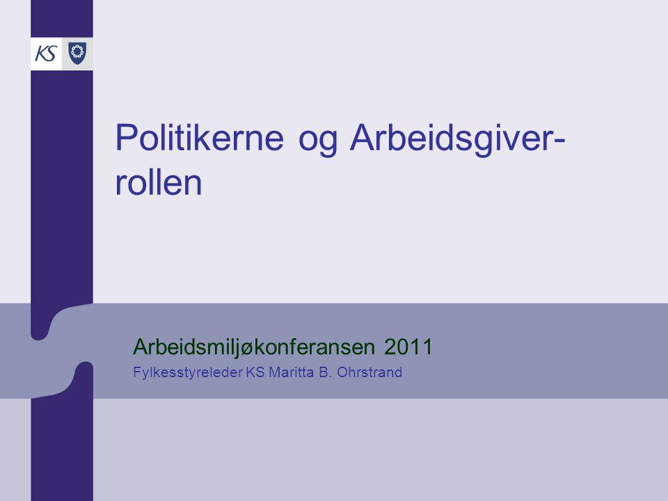 Politikerne og Arbeidsgiver- rollen Arbeidsmiljøkonferansen 2011 Fylkesstyreleder KS Maritta B. Ohrstrand