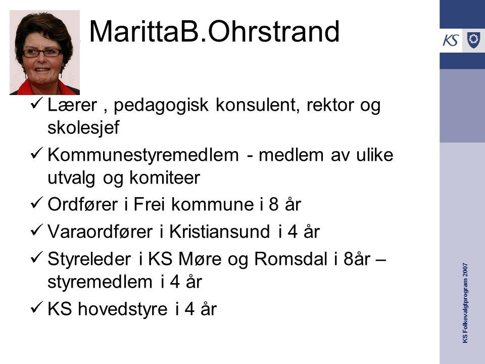 KS Folkevalgtprogram 2007 Marit MarittaB.Ohrstrand  Lærer, pedagogisk konsulent, rektor og skolesjef  Kommunestyremedlem - medlem av ulike utvalg og
