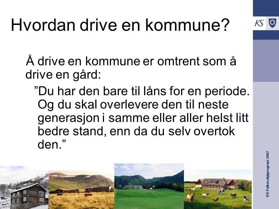 """KS Folkevalgtprogram 2007 Hvordan drive en kommune? Å drive en kommune er omtrent som å drive en gård: """"Du har den bare til låns for en periode. Og du"""