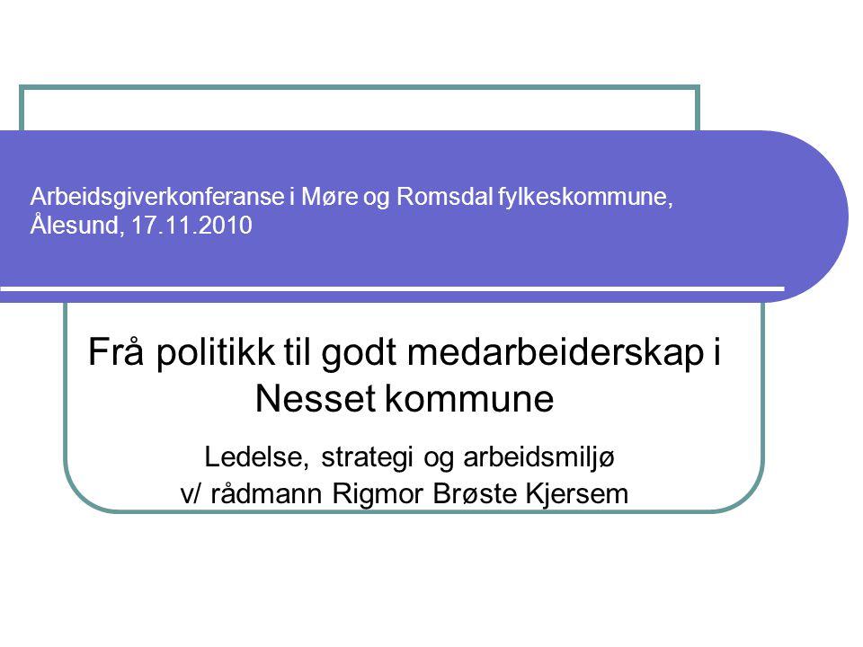 Arbeidsgiverkonferanse i Møre og Romsdal fylkeskommune, Ålesund, 17.11.2010 Frå politikk til godt medarbeiderskap i Nesset kommune Ledelse, strategi og arbeidsmiljø v/ rådmann Rigmor Brøste Kjersem