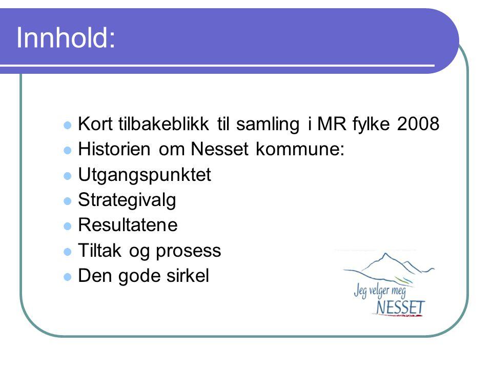 Innhold:  Kort tilbakeblikk til samling i MR fylke 2008  Historien om Nesset kommune:  Utgangspunktet  Strategivalg  Resultatene  Tiltak og pros