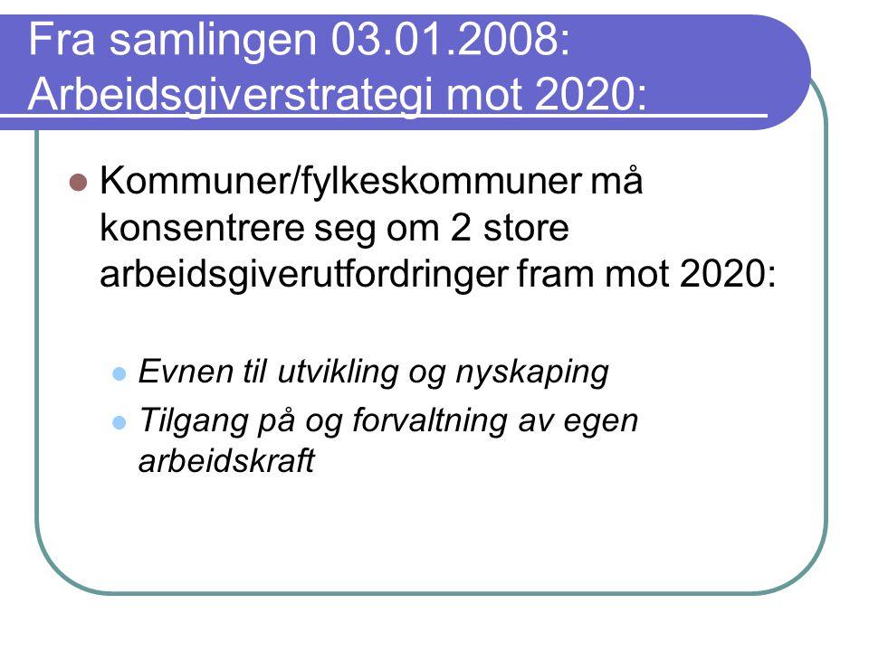 Fra samlingen 03.01.2008: Arbeidsgiverstrategi mot 2020:  Kommuner/fylkeskommuner må konsentrere seg om 2 store arbeidsgiverutfordringer fram mot 2020:  Evnen til utvikling og nyskaping  Tilgang på og forvaltning av egen arbeidskraft