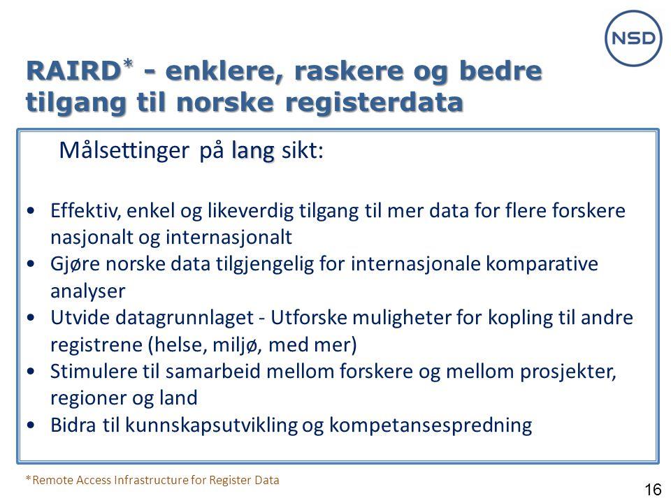 16 RAIRD * - enklere, raskere og bedre tilgang til norske registerdata *Remote Access Infrastructure for Register Data lang Målsettinger på lang sikt: •Effektiv, enkel og likeverdig tilgang til mer data for flere forskere nasjonalt og internasjonalt •Gjøre norske data tilgjengelig for internasjonale komparative analyser •Utvide datagrunnlaget - Utforske muligheter for kopling til andre registrene (helse, miljø, med mer) •Stimulere til samarbeid mellom forskere og mellom prosjekter, regioner og land •Bidra til kunnskapsutvikling og kompetansespredning