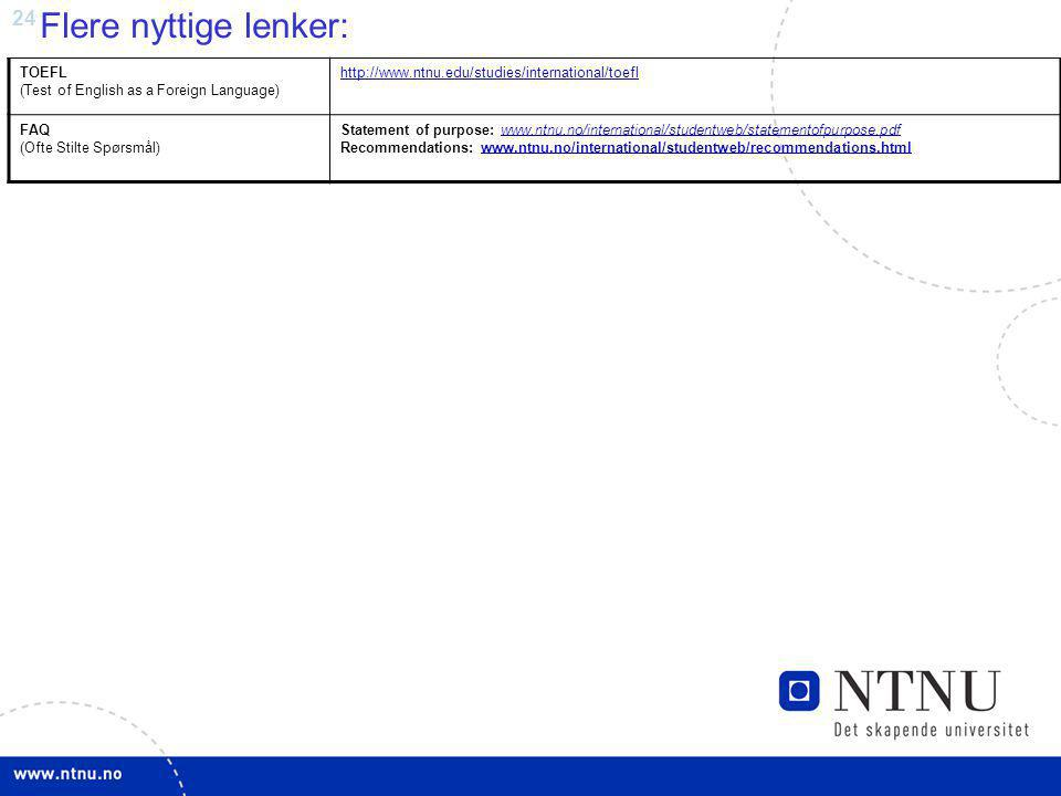 24 Flere nyttige lenker: TOEFL (Test of English as a Foreign Language) http://www.ntnu.edu/studies/international/toefl FAQ (Ofte Stilte Spørsmål) Statement of purpose: www.ntnu.no/international/studentweb/statementofpurpose.pdf Recommendations: www.ntnu.no/international/studentweb/recommendations.htmlwww.ntnu.no/international/studentweb/statementofpurpose.pdfwww.ntnu.no/international/studentweb/recommendations.html