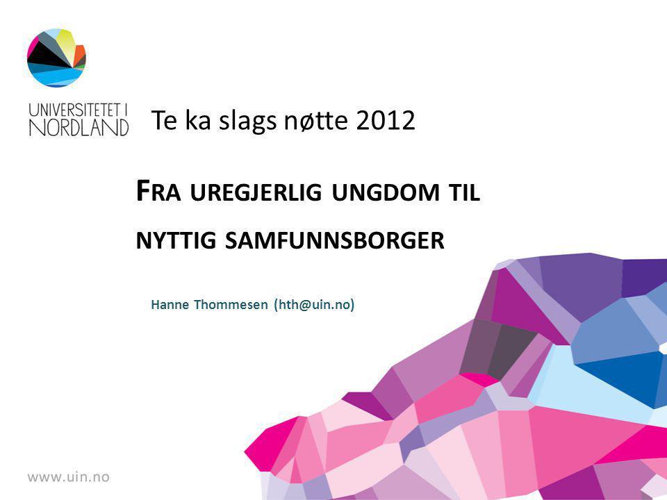 Te ka slags nøtte 2012 F RA UREGJERLIG UNGDOM TIL NYTTIG SAMFUNNSBORGER Hanne Thommesen (hth@uin.no)