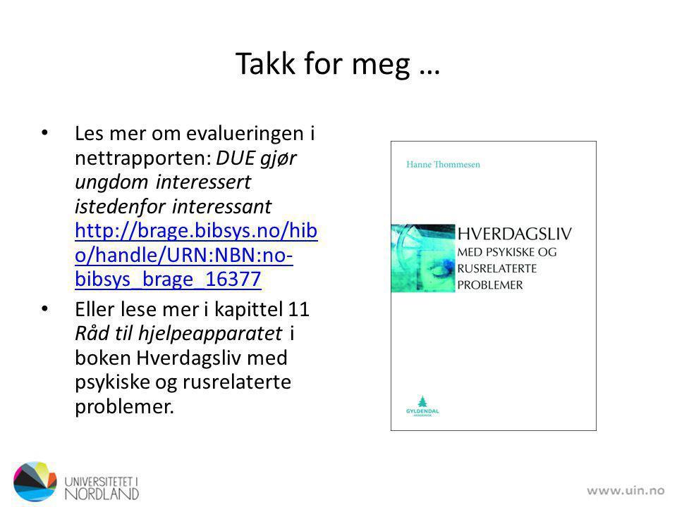 Takk for meg … • Les mer om evalueringen i nettrapporten: DUE gjør ungdom interessert istedenfor interessant http://brage.bibsys.no/hib o/handle/URN:NBN:no- bibsys_brage_16377 http://brage.bibsys.no/hib o/handle/URN:NBN:no- bibsys_brage_16377 • Eller lese mer i kapittel 11 Råd til hjelpeapparatet i boken Hverdagsliv med psykiske og rusrelaterte problemer.